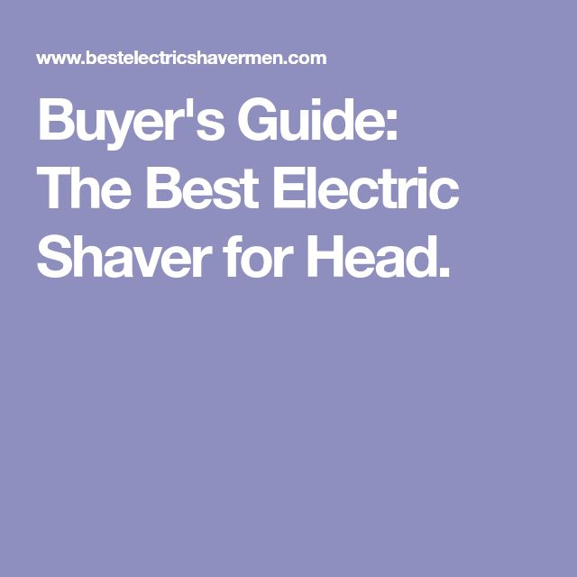 Buyer's Guide: TheBest Electric Shaver for Head.