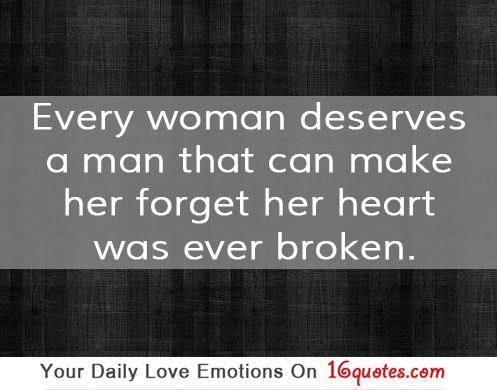 Every woman deserves a man that can make her forget her ...