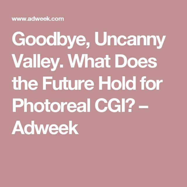 Goodbye, Uncanny Valley. What Does the Future Hold for Photoreal CGI? – Adweek