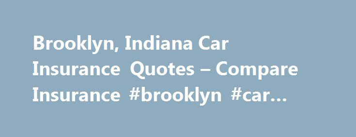 Brooklyn, Indiana Car Insurance Quotes – Compare Insurance #brooklyn #car #insurance http://nebraska.nef2.com/brooklyn-indiana-car-insurance-quotes-compare-insurance-brooklyn-car-insurance/  # Brooklyn Car Insurance QuotesGet Cheap Car Insurance Rates for Brooklyn, IN in Morgan County Indiana Law Requires Automobile Insurance Automobile insurance protects you from financial losses such as vehicle repairs, medical bills, and legal services that could result from an auto accident. Indiana law…