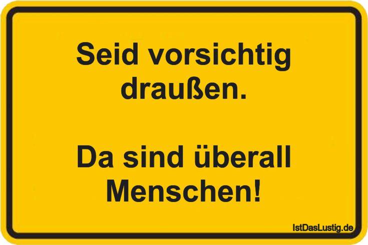Seid vorsichtig draußen. Da sind überall Menschen! ... gefunden auf https://www.istdaslustig.de/spruch/3812 #lustig #sprüche #fun #spass
