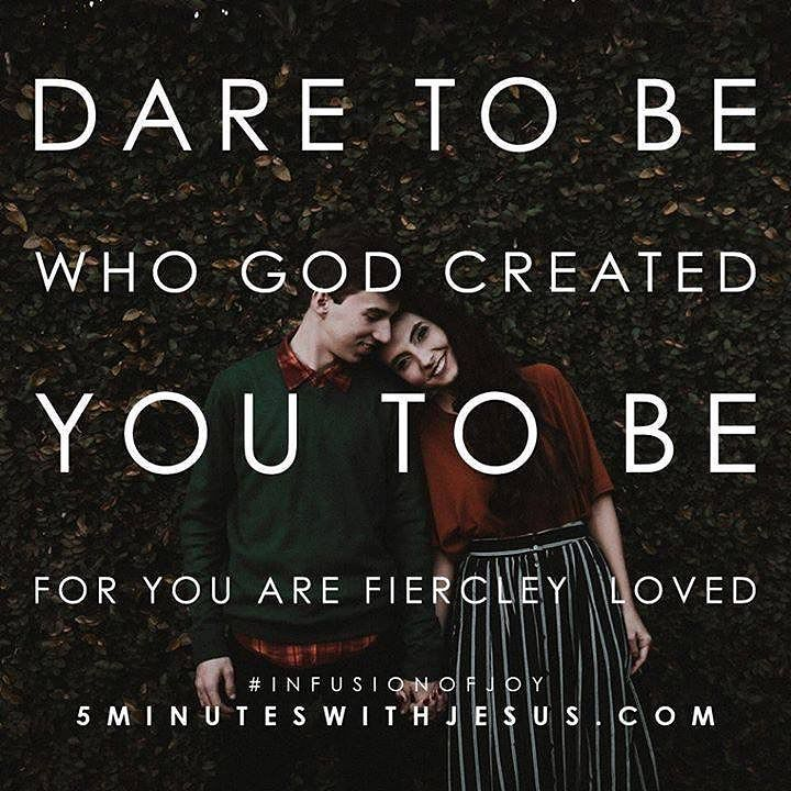 Dare to be who God created you to be for you are fiercely loved.  tr.im/5MinWithJesus @sheilawalsh #Loved #5MinWithJesus #InfusionOfJoy