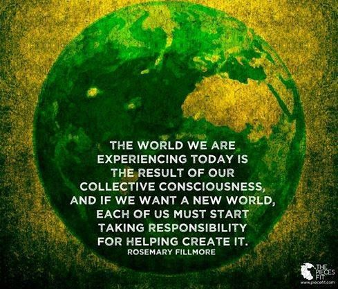 "Rosemary Fillmore: ""The world we are experiencing today is the result of our collective consciousness, and if we want a new world, each of us must stet taking responsibility for helping create it."""