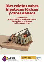 Diez relatos sobre hipotecas tóxicas y otros abusos : finalistas del Primer Concurso de Relatos Cortos, Consumidores y vivienda en tiempos de crisis.     ADICAE, 2016