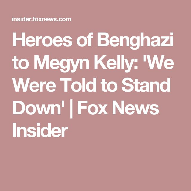 Heroes of Benghazi to Megyn Kelly: 'We Were Told to Stand Down' | Fox News Insider