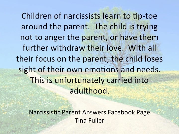 Children of narcissists learn to tiptoe around the parents. The Child is trying not to anger the parent, or have them further withdraw their love. With all their focus on the parent, the child loses sight of their own emotions and needs. This is unfortunately carried into adulthood.