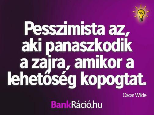 Pesszimista az, aki panaszkodik a zajra, amikor a lehetőség kopogtat. - Oscar Wilde, www.bankracio.hu idézet
