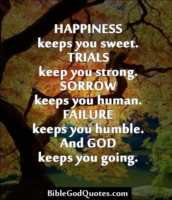 ✞ ✟ BibleGodQuotes.com ✟ ✞ Happiness keeps you sweet. Trials keep you strong. Sorrow keeps you human. Failure keeps you humble. And God keeps you going.