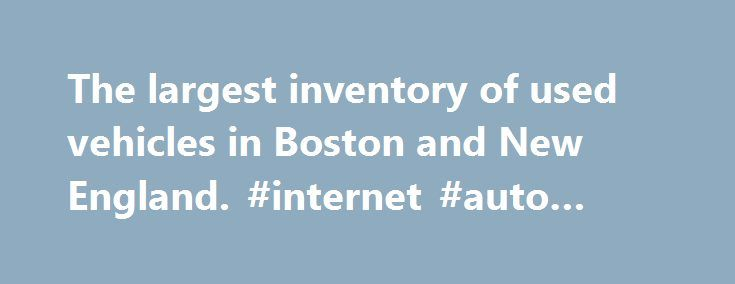 The largest inventory of used vehicles in Boston and New England. #internet #auto #sales http://england.remmont.com/the-largest-inventory-of-used-vehicles-in-boston-and-new-england-internet-auto-sales/  #used car dealer # Welcome to Used Cars New England With fifteen partner dealerships, Used Cars New England showcases one of the largest inventory pools in New England. As a result, we take pride in our volume and variety as we hope to build on it with time, effort and, well, more cars…