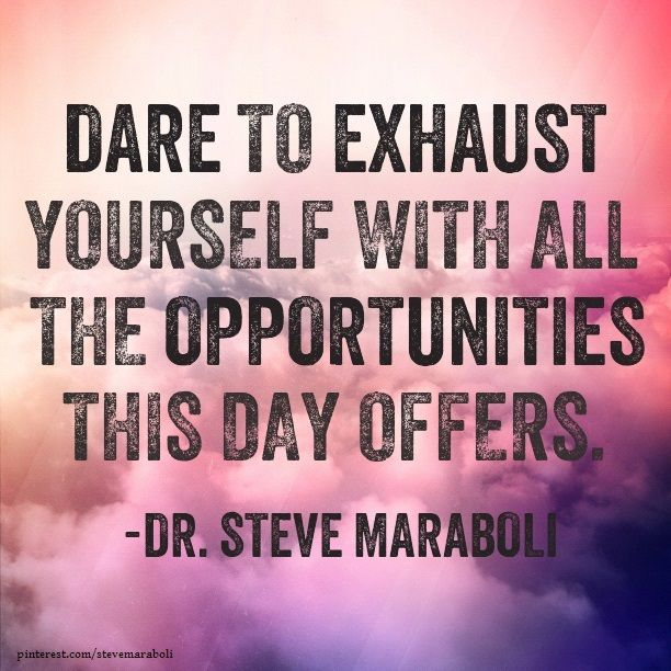 """""""Dare to exhaust yourself with all the opportunities this day offers."""" - Steve Maraboli #quote"""