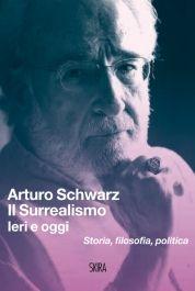 Il Surrealismo, ieri e oggi. Storia, filosofia, politica di Arturo Schwarz