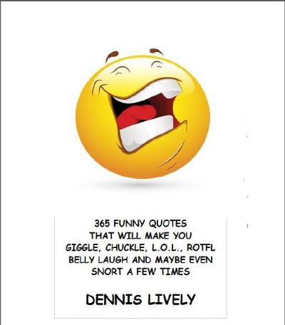 365 FUNNY QUOTES THAT WILL MAKE YOU GIGGLE, CHUCKLE, LOL, ROTFL, BELLY LAUGH AND EVEN SNORT A FEW TIMES