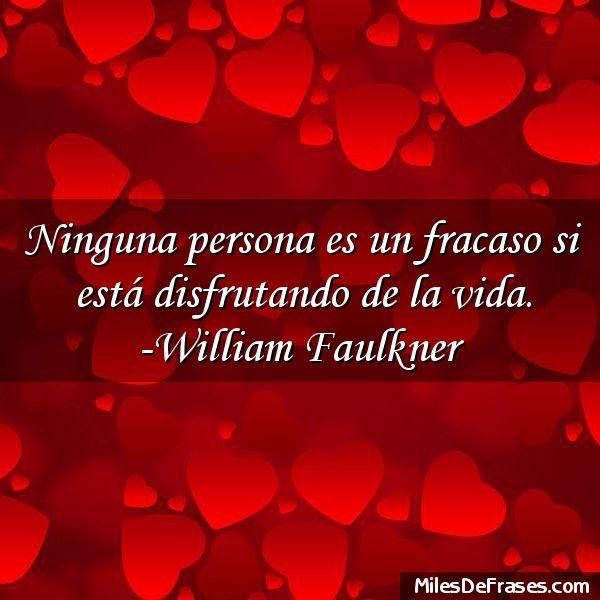 Ninguna persona es un fracaso si está disfrutando de la vida. -William Faulkner