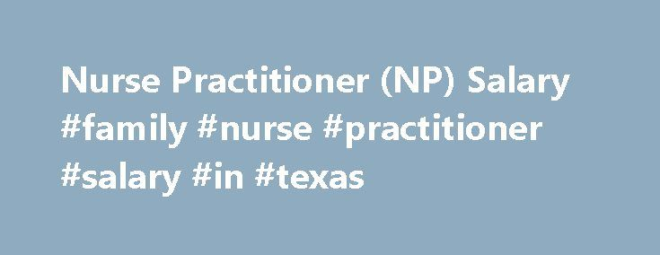 Nurse Practitioner (NP) Salary #family #nurse #practitioner #salary #in #texas http://pharmacy.nef2.com/nurse-practitioner-np-salary-family-nurse-practitioner-salary-in-texas/  # Nurse Practitioner (NP) Salary Job Description for Nurse Practitioner (NP) Nurse practitioners (NPs) are registered nurses who perform many of the same functions as licensed physicians and generally pursue ongoing education into the post-graduate level of medical study. These practitioners are able to treat and…