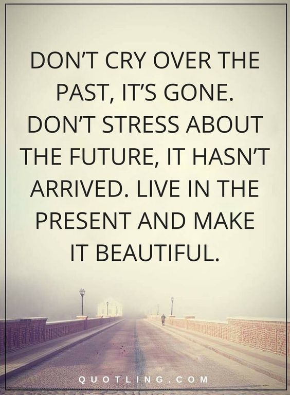 Life Lessons   Try not to cry over the past, it's gone. Try not to worry about the future, it hasn't arrived. Live in the present and make it lovely.- min