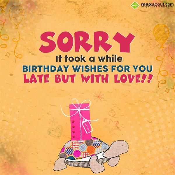 Sorry! It Took A While Birthday Wishes For You Late But