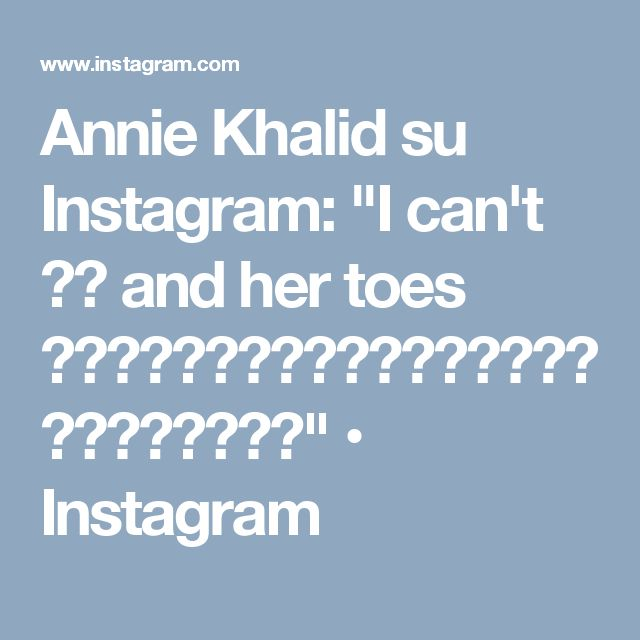 """Annie Khalid su Instagram: """"I can't 😩😍 and her toes 😭😍😩😍😘😘😘😘😘😘😘😘😘😘😘😘😘😘😘😘😘😘😘😘😘"""" • Instagram"""