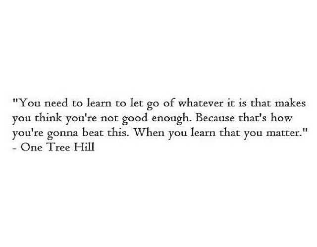 Yes, i am quoting One Tree Hill. Wow.