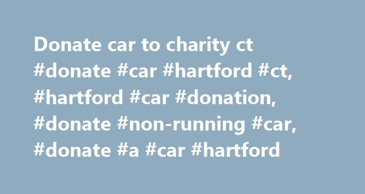 Donate car to charity ct #donate #car #hartford #ct, #hartford #car #donation, #donate #non-running #car, #donate #a #car #hartford http://diet.nef2.com/donate-car-to-charity-ct-donate-car-hartford-ct-hartford-car-donation-donate-non-running-car-donate-a-car-hartford/  # Fast, Free Car Donation Service: It's easy to donate your car, boat or RV in the greater Hartford area. We provide fast, free pickup of your vehicle with no cost to you and you can receive a tax deduction for your donation…
