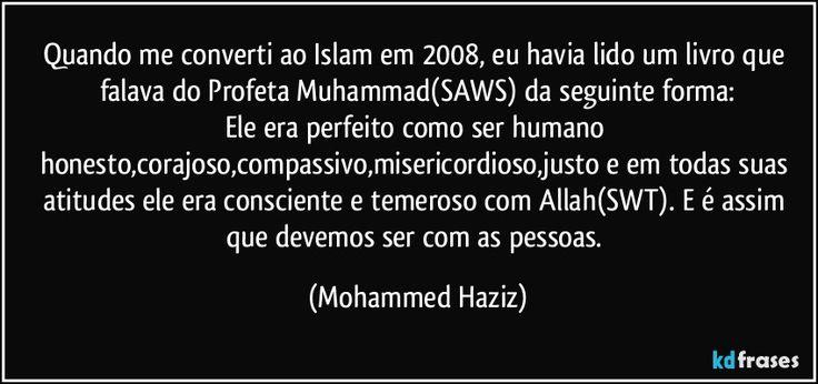 Quando me converti ao Islam em 2008, eu havia lido um livro que falava do Profeta Muhammad(SAWS) da seguinte forma: Ele era perfeito como ser humano honesto,corajoso,compassivo,misericordioso,justo e em todas suas atitudes ele era consciente e temeroso com Allah(SWT). E é assim que devemos ser com as pessoas.