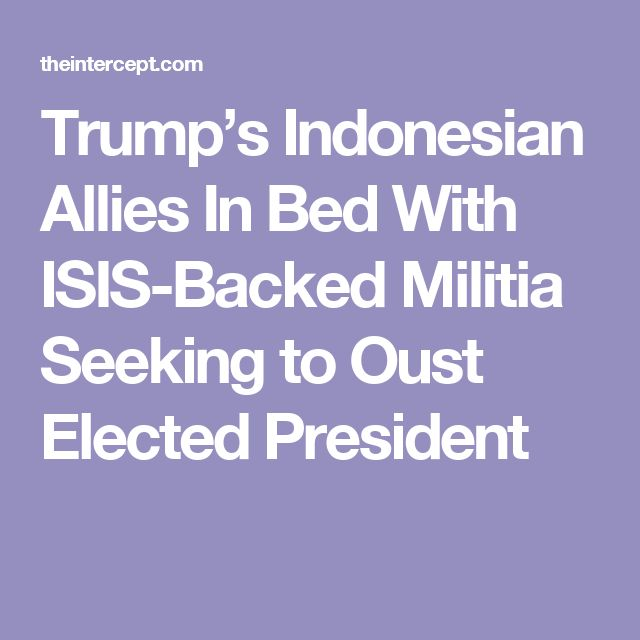 Trump's Indonesian Allies In Bed With ISIS-Backed Militia Seeking to Oust Indonesian President. Associates of Donald Trump in Indonesia have joined army officers and a vigilante street movement linked to ISIS in a campaign that ultimately aims to oust the Indnesian president Joko Widodo.