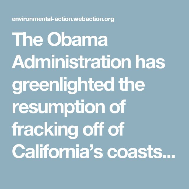 The Obama Administration has greenlighted the resumption of fracking off of California's coasts -- a recommendation that could allow natural gas companies to dump as many as nine billion gallons of fracking wastewater into our precious oceans.