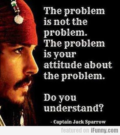 Yessss! U make the problem worse than it is! Thank you jake sparrow for your very true and very wise words! Because some of us needed that! Like 4 real tho!( ps I'm talking about a few people I know) HINT! HINT!