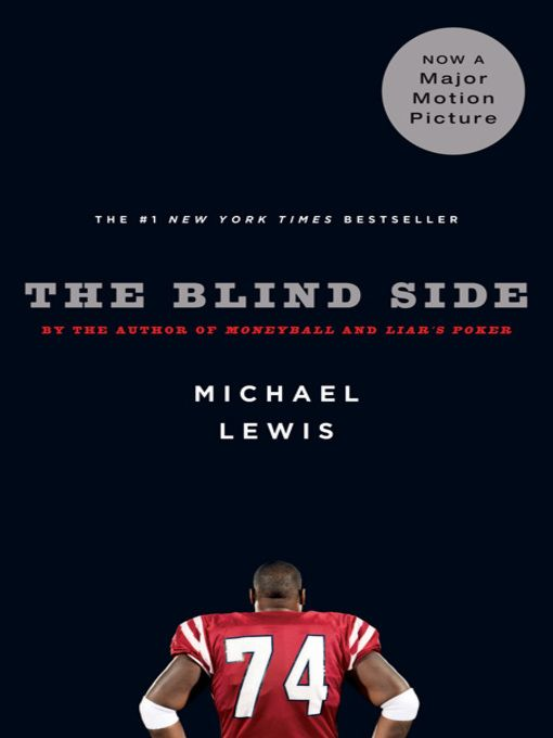"The Blind Side by Michael Lewis. ""When we first meet Michael Oher is one of thirteen children by a mother addicted to crack; he does not know his real name, his father, his birthday, or how to read or write. He takes up football, and school, after a rich, white, Evangelical family plucks him from the streets. Then two great forces alter Oher: the family's love and the evolution of professional football itself into a game in which the quarterback must be protected at any cost."""