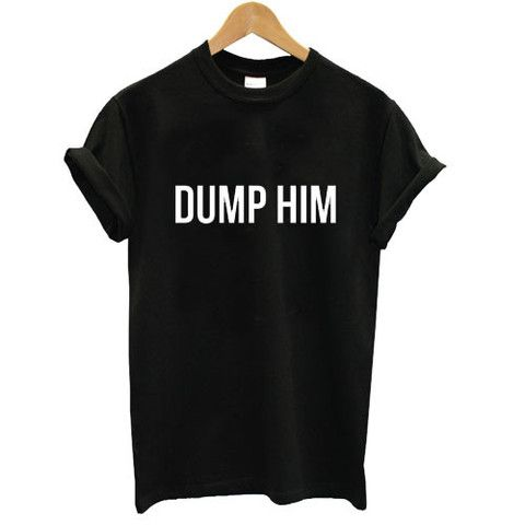 Dump him  #tshirt #graphictee #awsome #tee #funnyshirt
