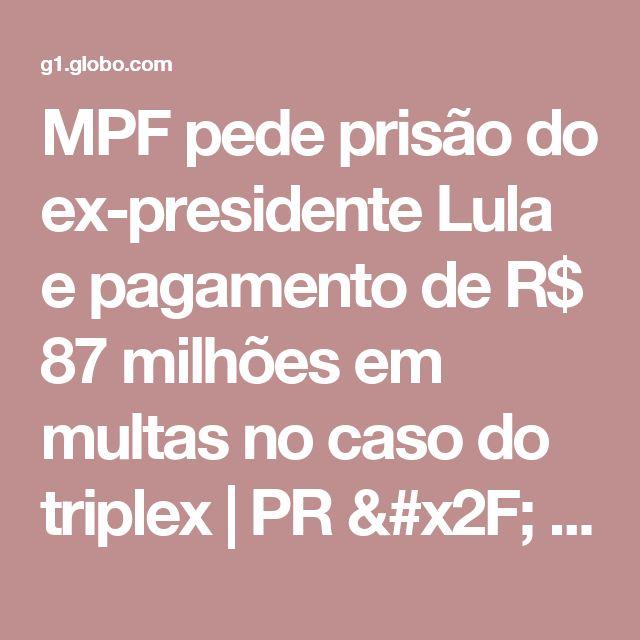 MPF pede prisão do ex-presidente Lula e pagamento de R$ 87 milhões em multas no caso do triplex | PR / Paraná | G1