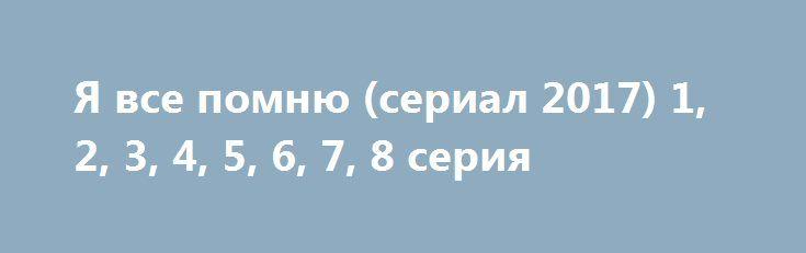 Я все помню (сериал 2017) 1, 2, 3, 4, 5, 6, 7, 8 серия http://kinofak.net/publ/melodrama/ja_vse_pomnju_serial_2017_1_2_3_4_5_6_7_8_serija_hd_1/8-1-0-5253  Полицейское отделение задерживает девушку Машу вместе с бездомным. Она не имеет понятия по какой причине она очутилась на улице, и у нее стерлись все воспоминания, а дорогое украшение и утонченные манеры абсолютно невозможно сопоставить с жизнью бездомной.Немного спустя, Машу все таки опознают, новости о прошлой жизни девушки крайне…