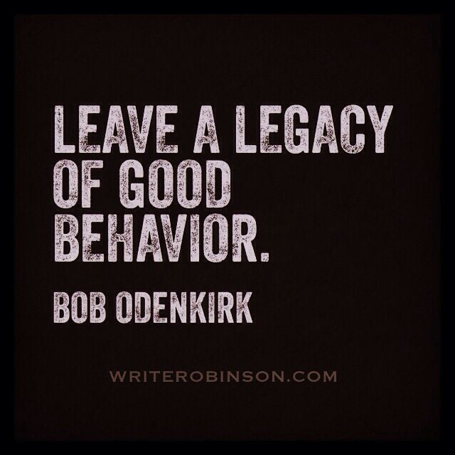 Thought of the day: Leave a Legacy of Good Behavior