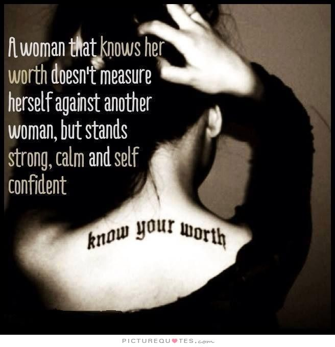 A woman that knows her worth doesn't measure herself against another woman, but stands strong, calm and self confident. Picture Quotes.