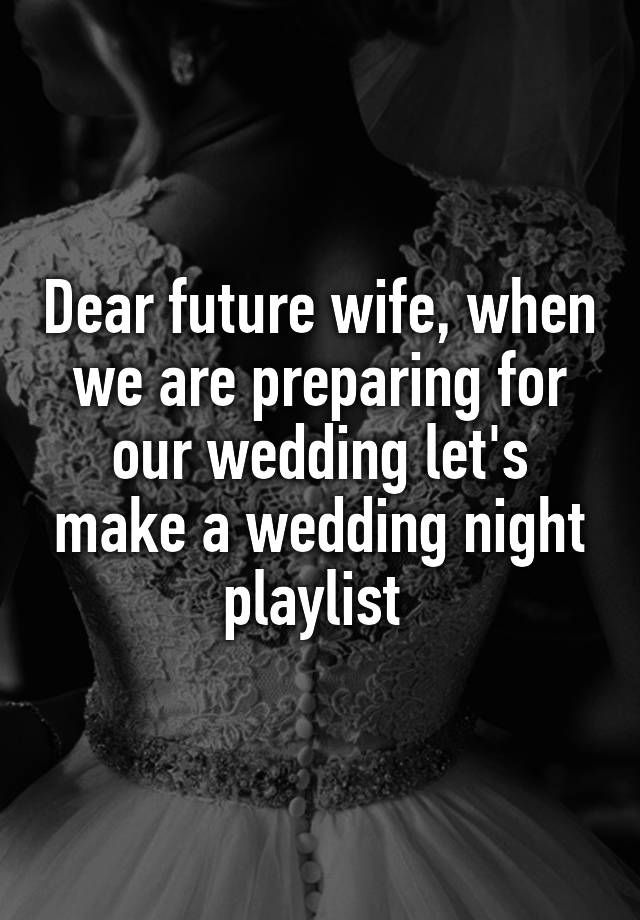 """""""Dear future wife, when we are preparing for our wedding let's make a wedding night playlist """""""