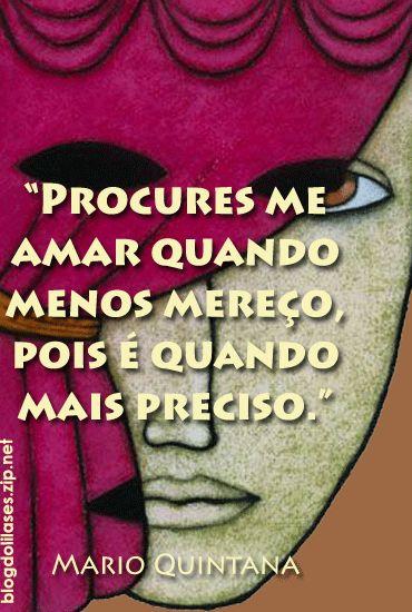 """""""Procures me amar quando menos mereço, pois é quando mais preciso."""" - Mario Quintana"""