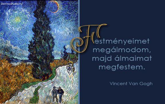 Vincent Van Gogh idézete a festészetről | A zsenik képesek egyetlen mondatba sűríteni a világot. Nincs ez másképp a festőművészekkel sem. Összeszedtük néhány zseni legütősebb gondolatait. Itt sorakoznak a kedvenc idézetek a festészetről.  Olyan világmindenséget megrengető gondolatok ezek, hogy az olvasó szinte belerezonál. Egy-egy gondolat elolvasása után le kell állni. Minden ilyen idézet egy újabb megvilágosodás.