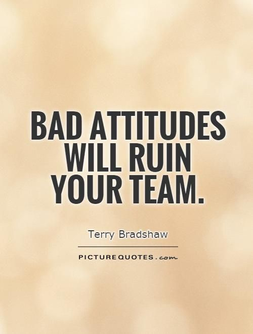 Bad attitudes will ruin your team. Picture Quotes.
