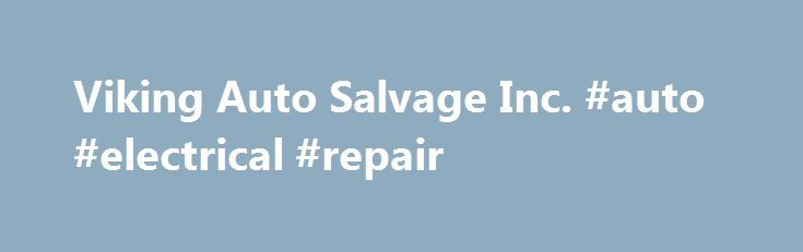 Viking Auto Salvage Inc. #auto #electrical #repair http://autos.remmont.com/viking-auto-salvage-inc-auto-electrical-repair/  #viking auto salvage # Hours Extra Phones TollFree: (800) 657-4912 General Info Viking Auto Salvage is your source for import and domestic auto parts for cars and light trucks in... Read more >The post Viking Auto Salvage Inc. #auto #electrical #repair appeared first on Auto.