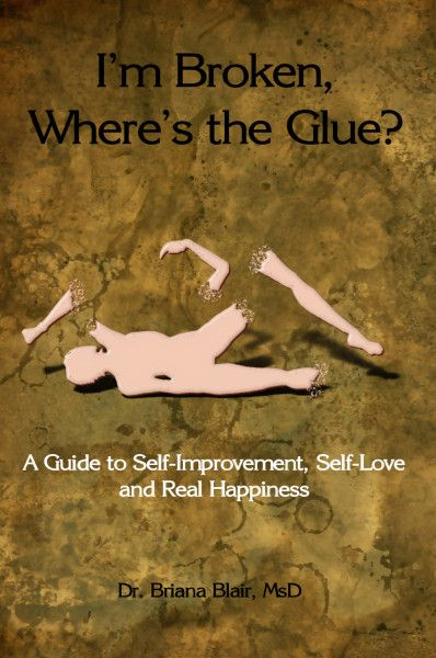 I'm Broken, Where's the Glue? : A Guide to Self-Improvement, Self-Love and Real Happiness By Dr. Briana Blair, MsD Ebook - BrianaDragon Creations