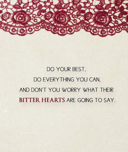 Do your best, do everything you can, and don't you worry what their bitter hearts are going to say.