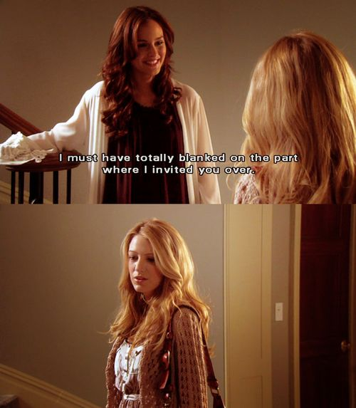 I must have totally blanked on the part where I invited you over. - Blair Waldorf, Gossip Girl