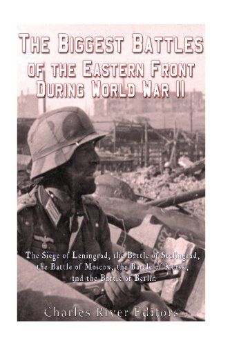 The Biggest Battles of the Eastern Front During World War II: The Siege of Leningrad, the Battle of Stalingrad, the Battle of Moscow, the Battle of Kursk, and the Battle of Berlin – sovietology books store