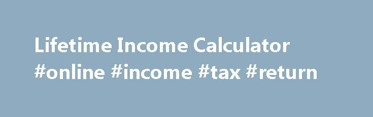Lifetime Income Calculator #online #income #tax #return http://incom.remmont.com/lifetime-income-calculator-online-income-tax-return/  #monthly income calculator # Overview Workers participating in defined contribution plans, like 401(k) plans or similar savings plans, are responsible for managing their retirement savings while employed and during their retirement years. Showing participants their retirement plan account balance as level monthly payments for their lifetime will help them…
