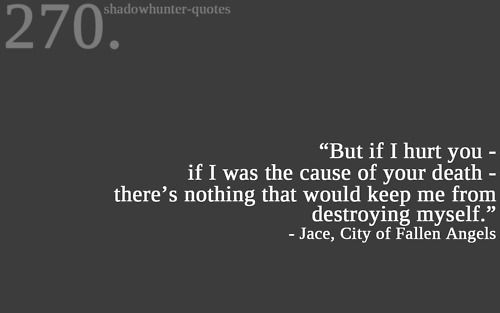 """""""But if I hurt you - if I was the cause of your death - there's nothing that would keep me from destroying myself."""" - Jace, CoFA"""