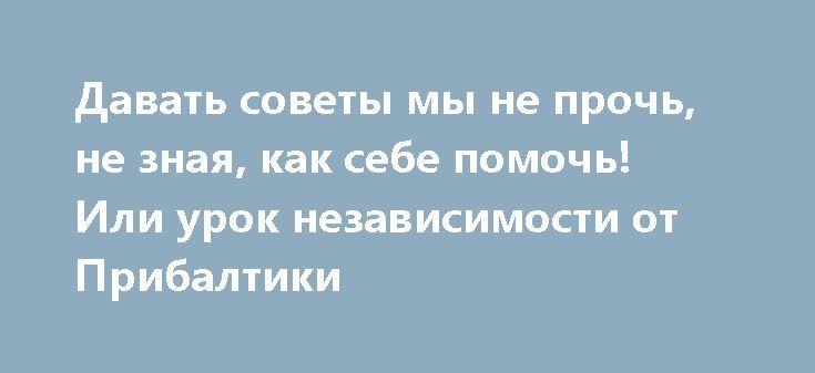 Давать советы мы не прочь, не зная, как себе помочь! Или урок независимости от Прибалтики http://apral.ru/2017/06/02/davat-sovety-my-ne-proch-ne-znaya-kak-sebe-pomoch-ili-urok-nezavisimosti-ot-pribaltiki/  В рамках международной конференции по вопросам безопасности «GLOBSEC 2017» президент [...]