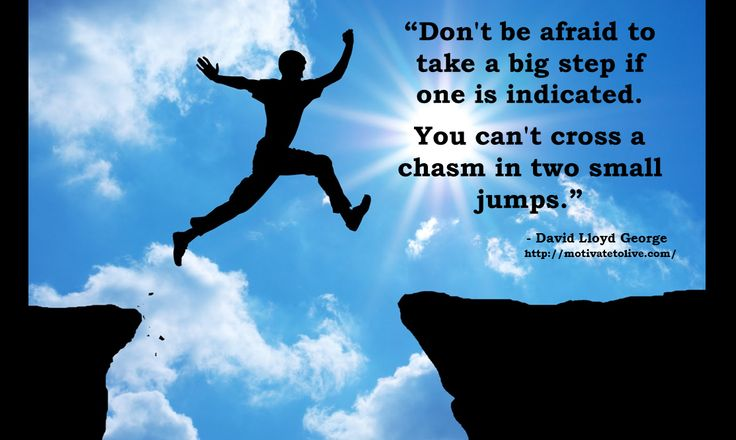 Don't be afraid to take big steps You can't cross a chasm in two small jumps! - motivate to live blog