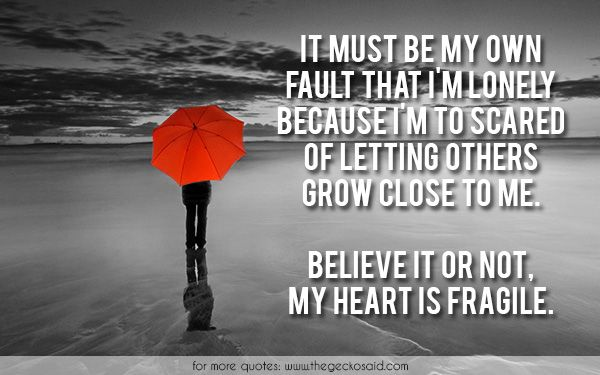 It must be my own fault that i'm lonely because i'm to scared of letting others grow close to me. Believe it or not, my heart is fragile.  #because #believe #close #fault #fragile #grow #heart #letting #lonely #must #others #quotes #scared