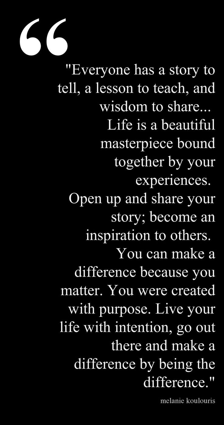 Everyone has a story to tell, a lesson to teach, and wisdom to share. Life is a beautiful masterpiece bound together by your experiences... Melanie Koulouris