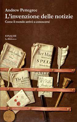 Andrew Pettegree, L'invenzione delle notizie. Come il mondo arrivò a conoscersi, La Biblioteca - DISPONIBILE ANCHE IN EBOOK