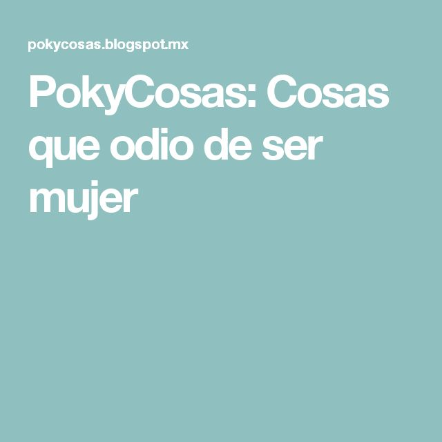 PokyCosas: Cosas que odio de ser mujer